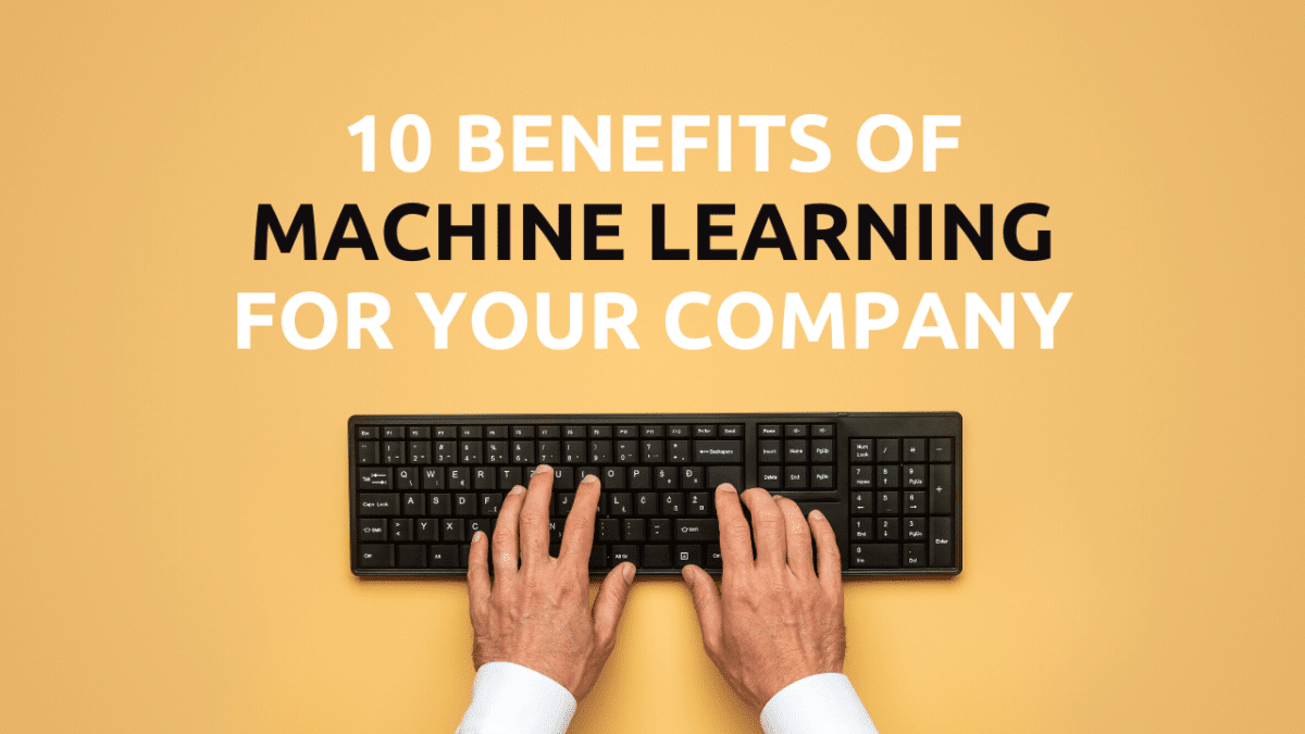 10 Benefits Of Machine Learning For Your Company