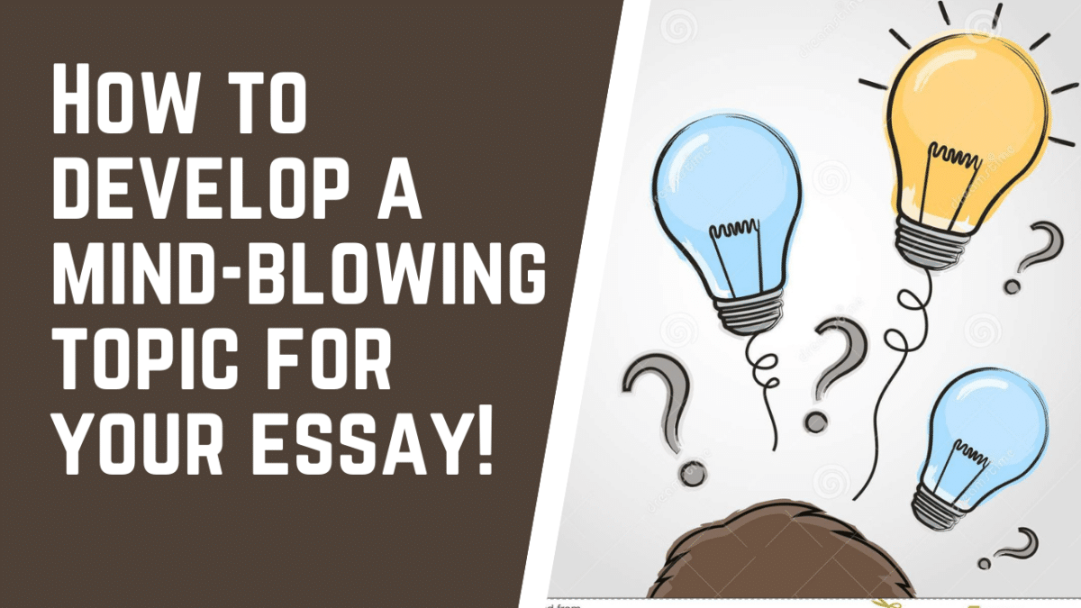How to develop a mind-blowing topic for your essay!