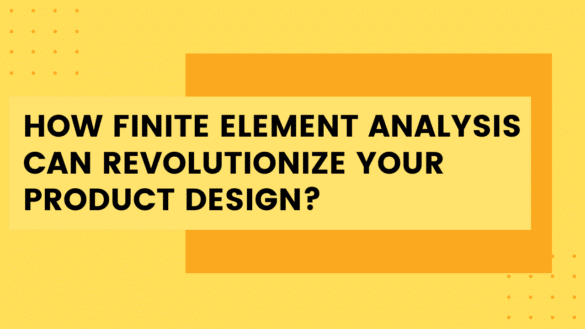 How Finite Element Analysis Can Revolutionize Your Product Design?