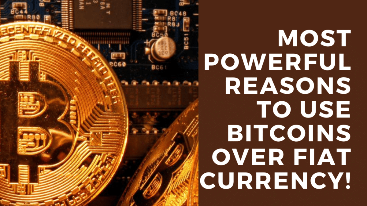 Most Powerful Reasons to Use Bitcoins Over Fiat Currency!