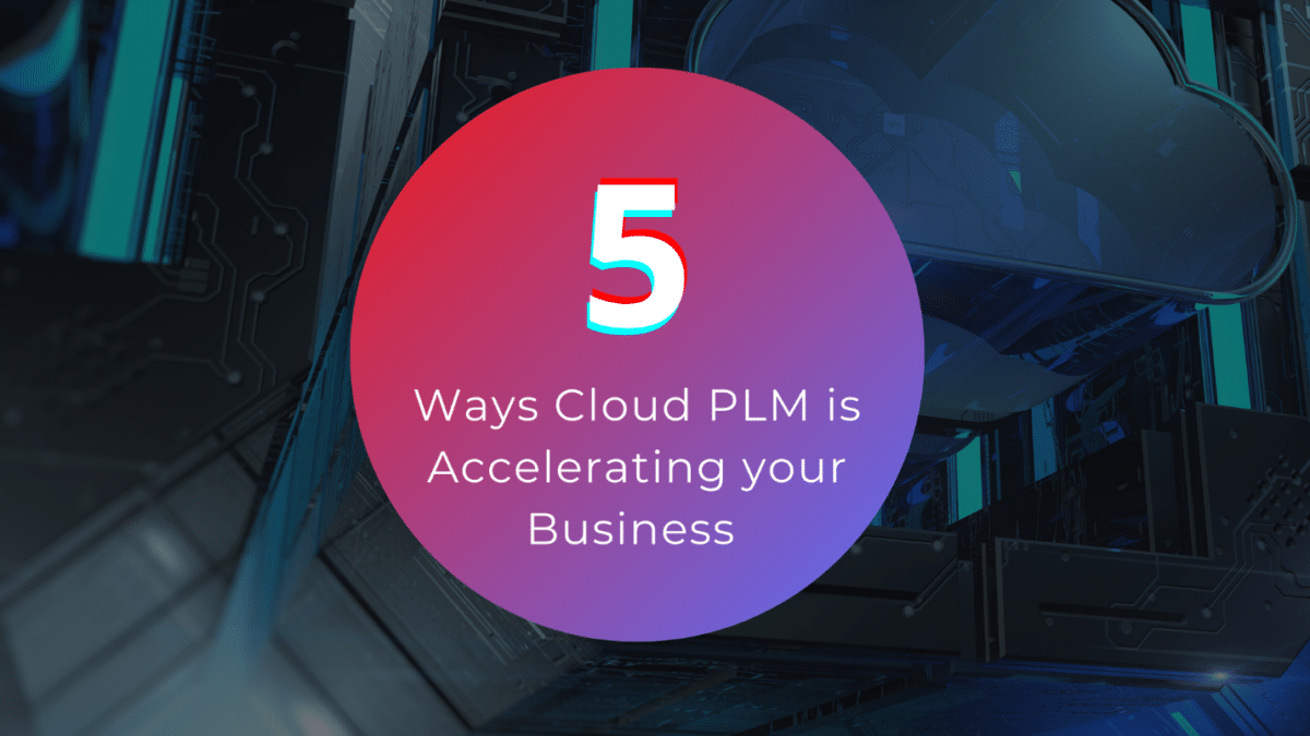 5 Ways Cloud PLM is Accelerating your Business